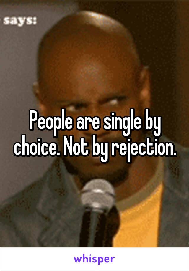 People are single by choice. Not by rejection.