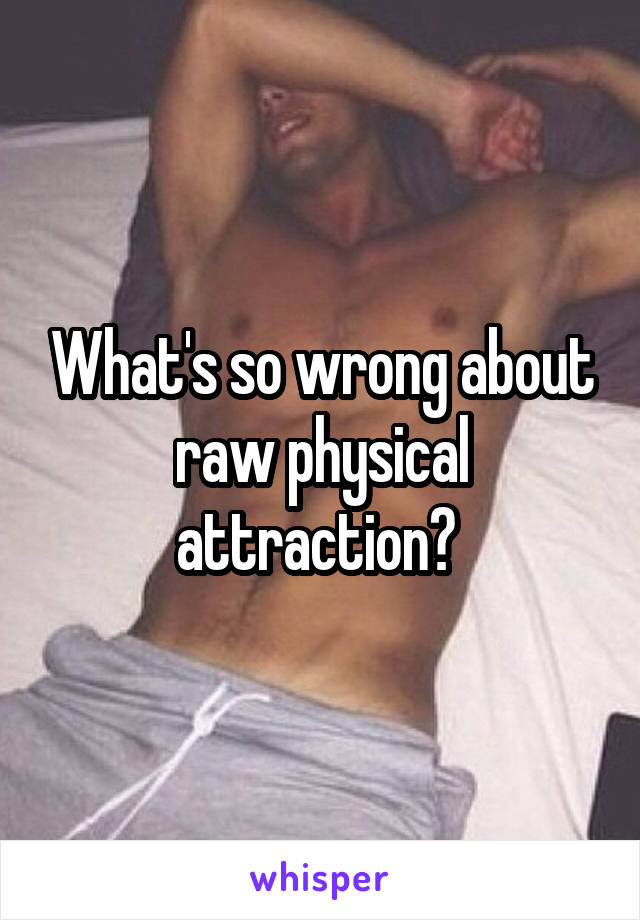 What's so wrong about raw physical attraction?