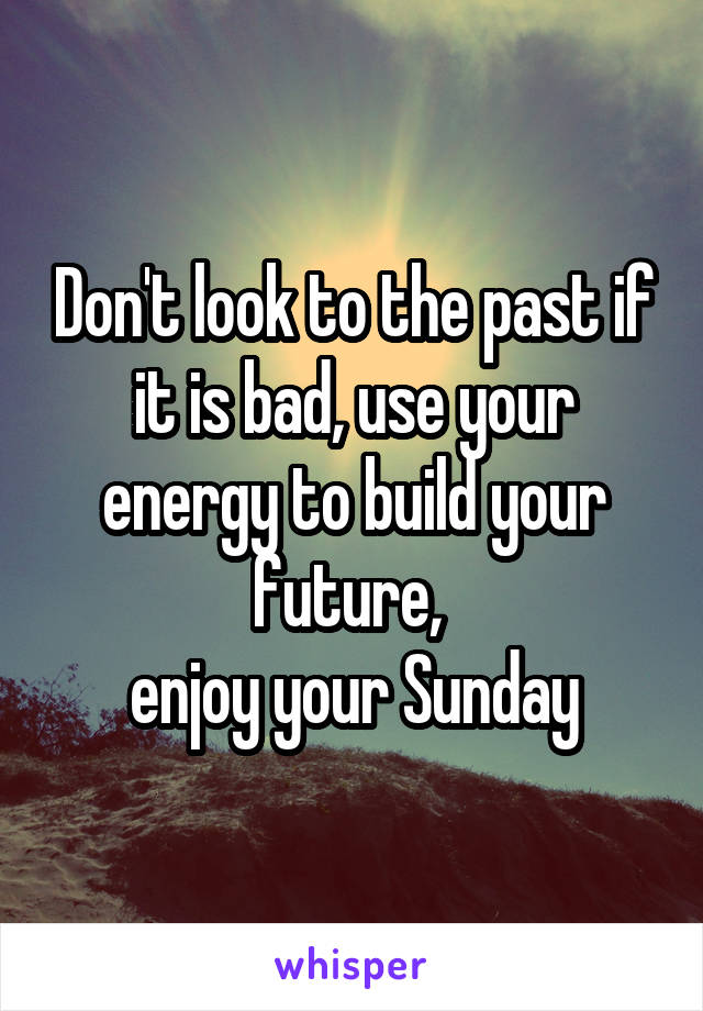 Don't look to the past if it is bad, use your energy to build your future,  enjoy your Sunday
