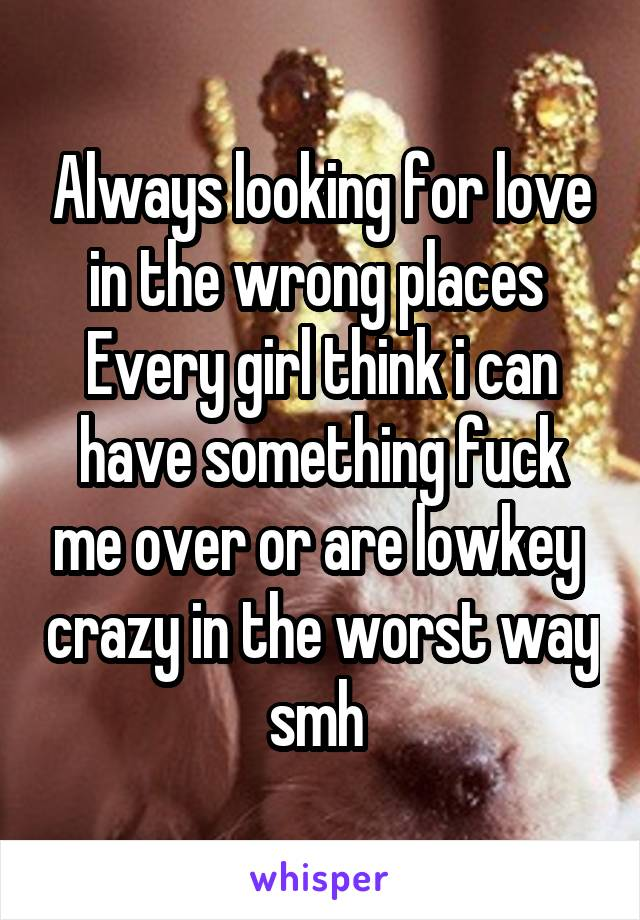 Always looking for love in the wrong places  Every girl think i can have something fuck me over or are lowkey  crazy in the worst way smh