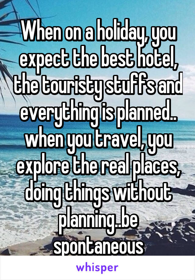When on a holiday, you expect the best hotel, the touristy stuffs and everything is planned.. when you travel, you explore the real places, doing things without planning..be spontaneous