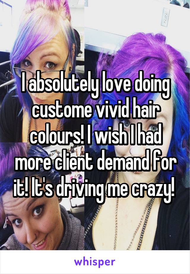 I absolutely love doing custome vivid hair colours! I wish I had more client demand for it! It's driving me crazy!