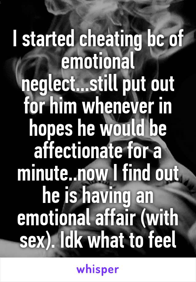 I started cheating bc of emotional neglect...still put out for him whenever in hopes he would be affectionate for a minute..now I find out he is having an emotional affair (with sex). Idk what to feel