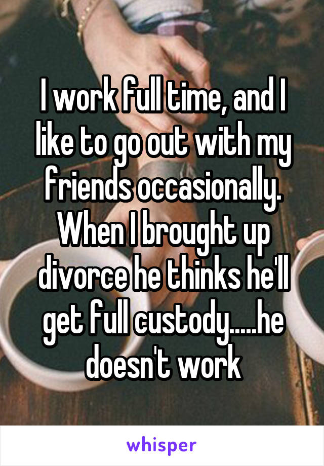 I work full time, and I like to go out with my friends occasionally. When I brought up divorce he thinks he'll get full custody.....he doesn't work