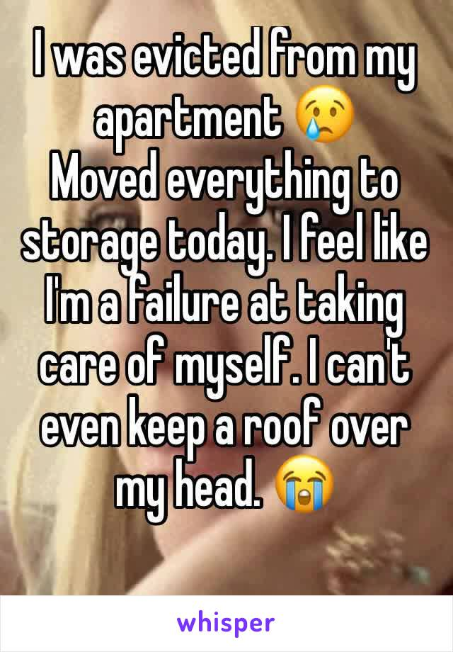 I was evicted from my apartment 😢 Moved everything to storage today. I feel like I'm a failure at taking care of myself. I can't even keep a roof over my head. 😭