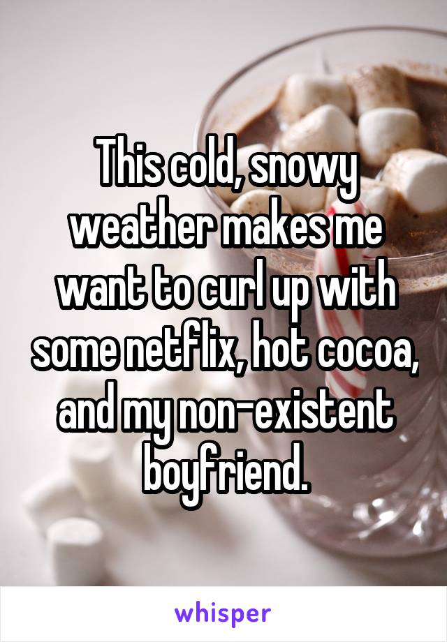This cold, snowy weather makes me want to curl up with some netflix, hot cocoa, and my non-existent boyfriend.
