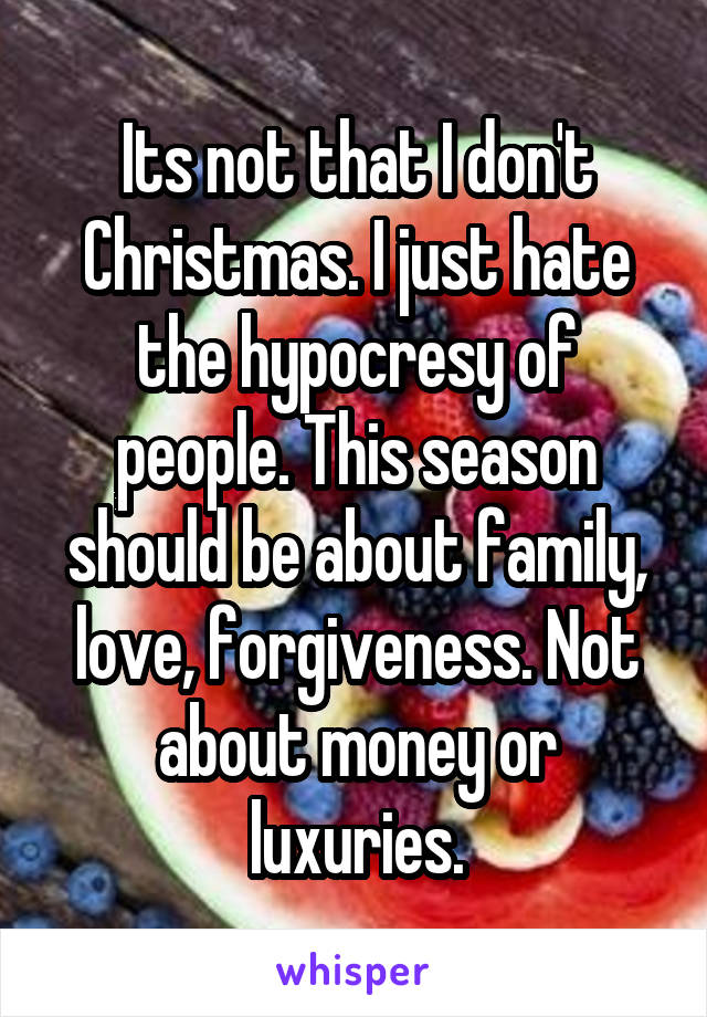 Its not that I don't Christmas. I just hate the hypocresy of people. This season should be about family, love, forgiveness. Not about money or luxuries.
