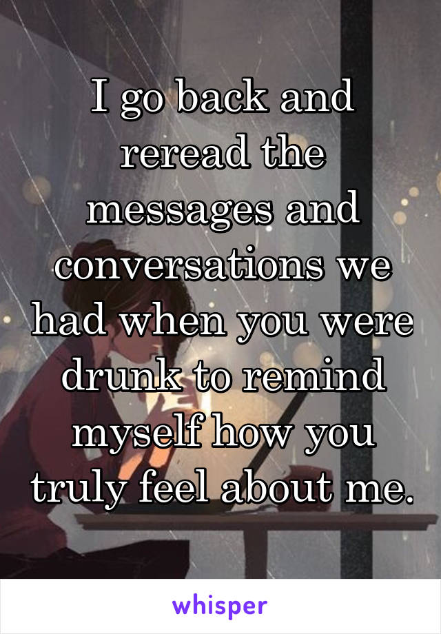 I go back and reread the messages and conversations we had when you were drunk to remind myself how you truly feel about me.