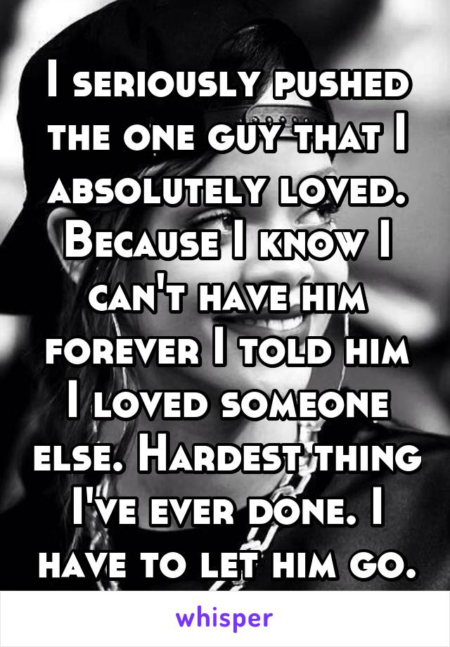 I seriously pushed the one guy that I absolutely loved. Because I know I can't have him forever I told him I loved someone else. Hardest thing I've ever done. I have to let him go.