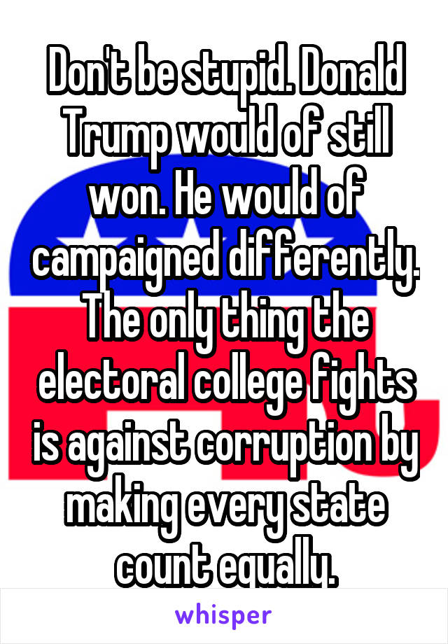 Don't be stupid. Donald Trump would of still won. He would of campaigned differently. The only thing the electoral college fights is against corruption by making every state count equally.