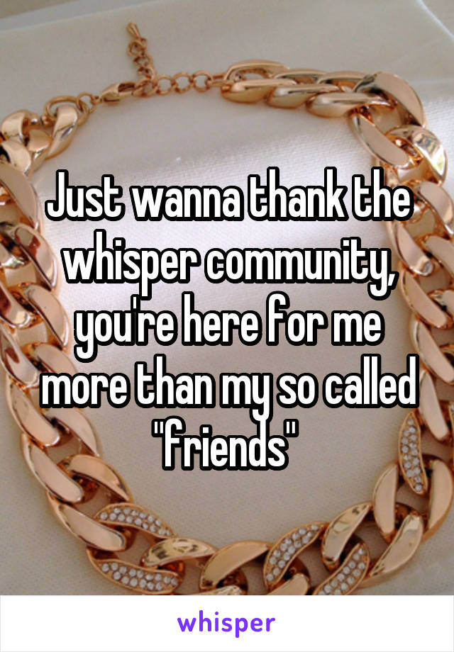 """Just wanna thank the whisper community, you're here for me more than my so called """"friends"""""""