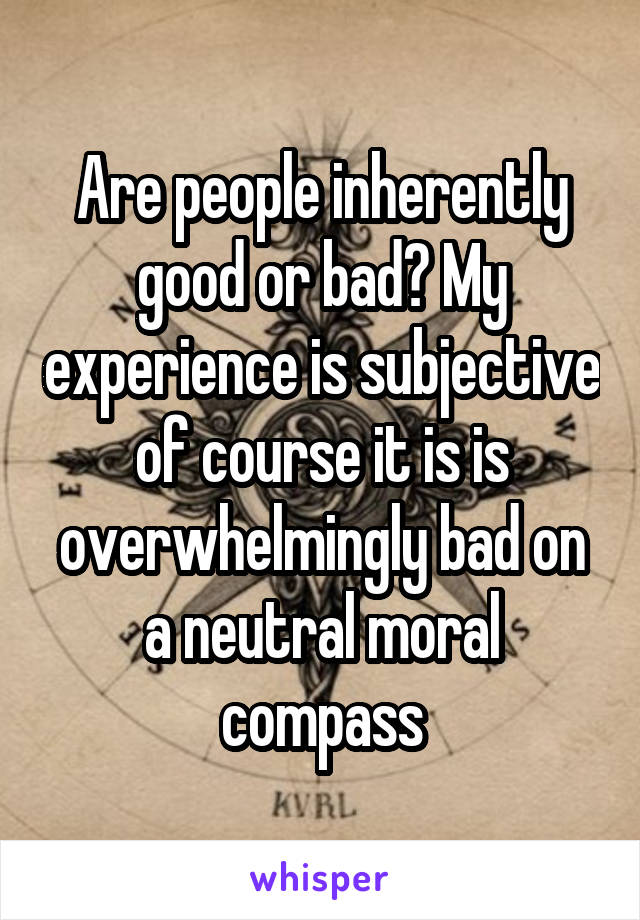 Are people inherently good or bad? My experience is subjective of course it is is overwhelmingly bad on a neutral moral compass
