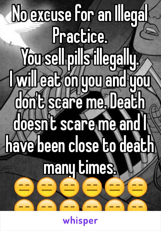 No excuse for an Illegal Practice. You sell pills illegally. I will eat on you and you don't scare me. Death doesn't scare me and I have been close to death many times.  😑😑😑😑😑😑😑😑😑😑😑😑