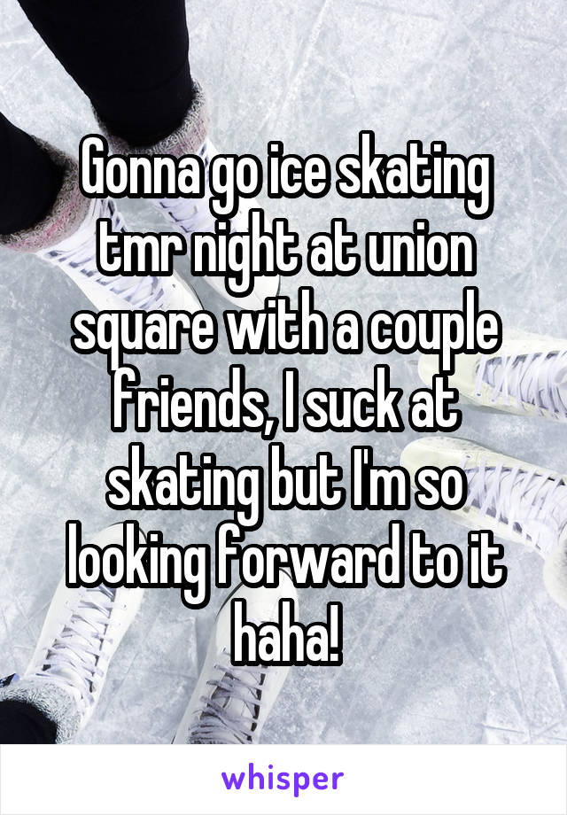Gonna go ice skating tmr night at union square with a couple friends, I suck at skating but I'm so looking forward to it haha!
