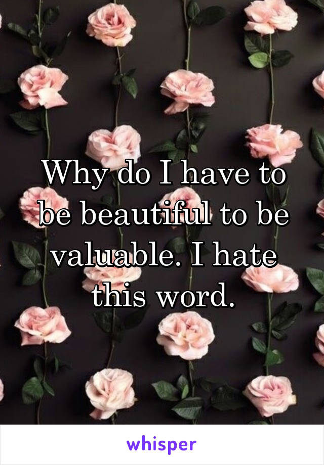 Why do I have to be beautiful to be valuable. I hate this word.