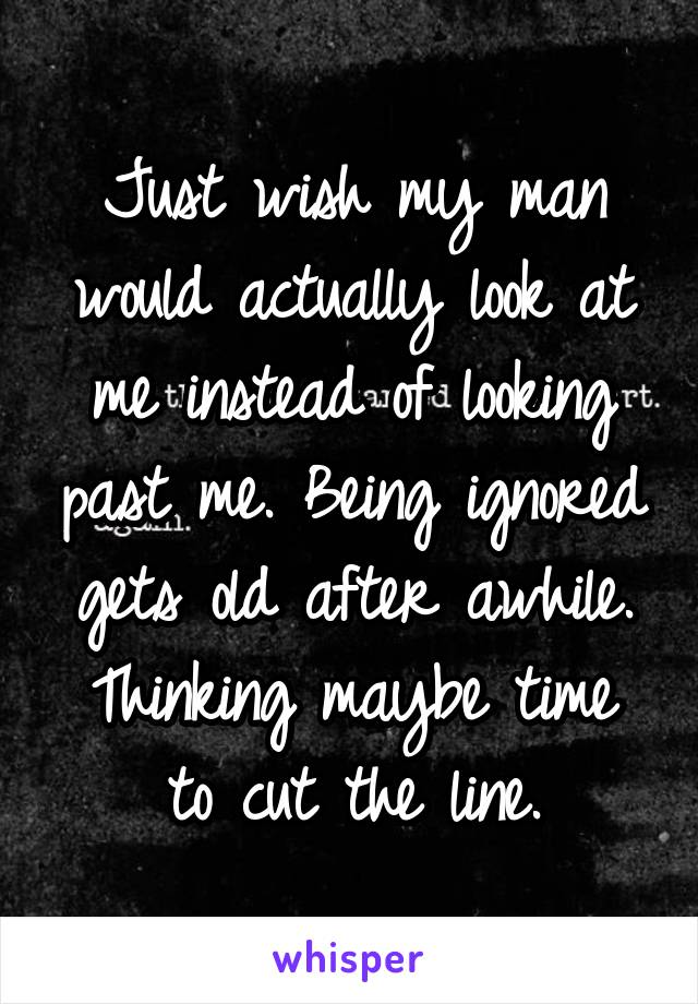 Just wish my man would actually look at me instead of looking past me. Being ignored gets old after awhile. Thinking maybe time to cut the line.