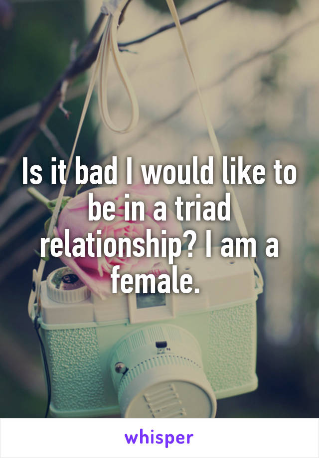 Is it bad I would like to be in a triad relationship? I am a female.