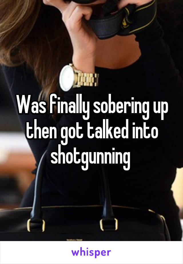 Was finally sobering up then got talked into shotgunning