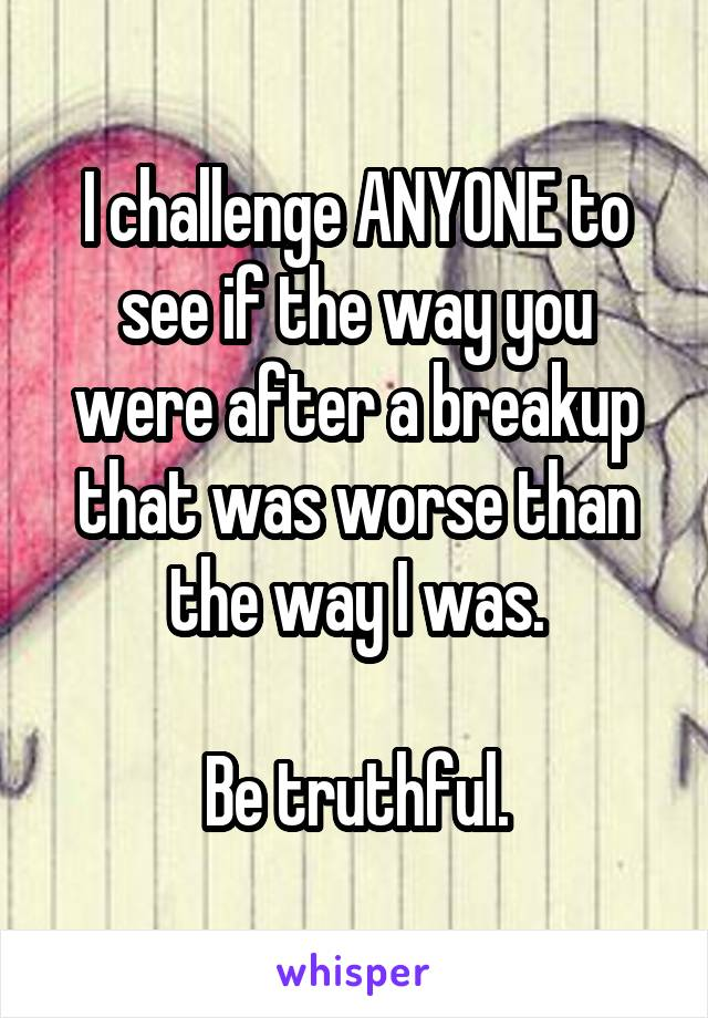 I challenge ANYONE to see if the way you were after a breakup that was worse than the way I was.  Be truthful.