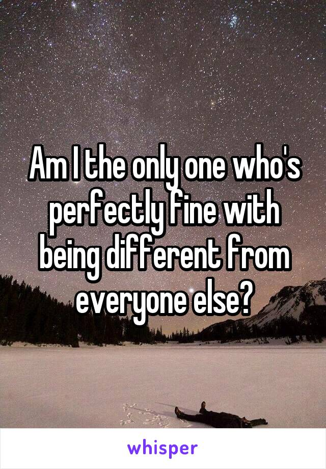 Am I the only one who's perfectly fine with being different from everyone else?