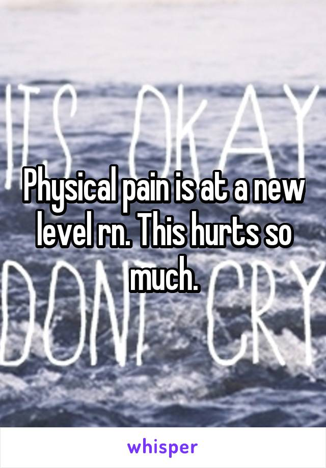 Physical pain is at a new level rn. This hurts so much.