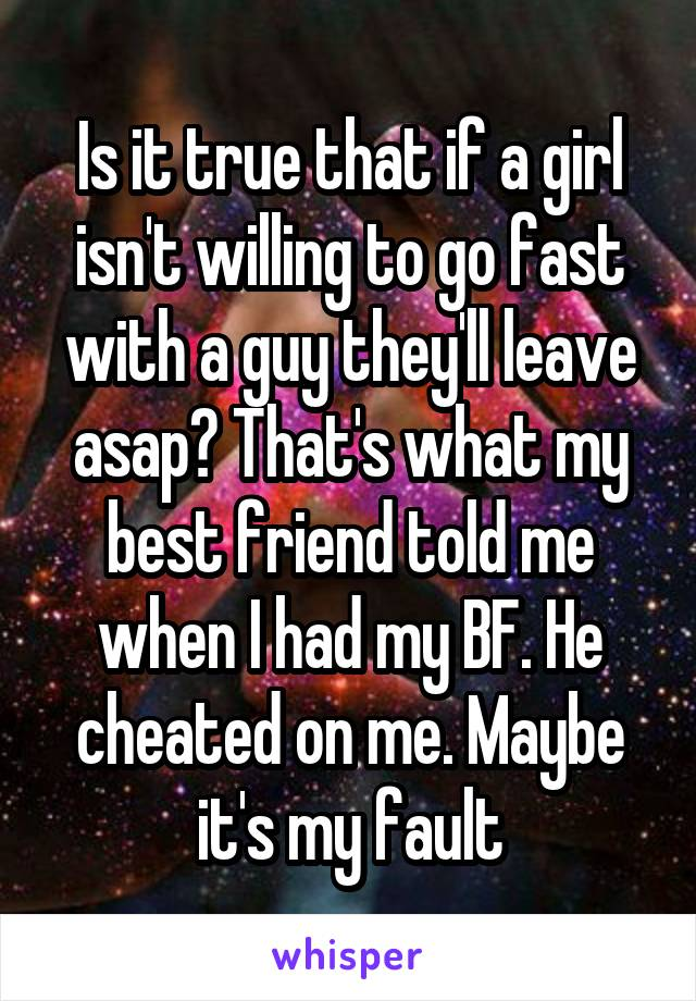 Is it true that if a girl isn't willing to go fast with a guy they'll leave asap? That's what my best friend told me when I had my BF. He cheated on me. Maybe it's my fault