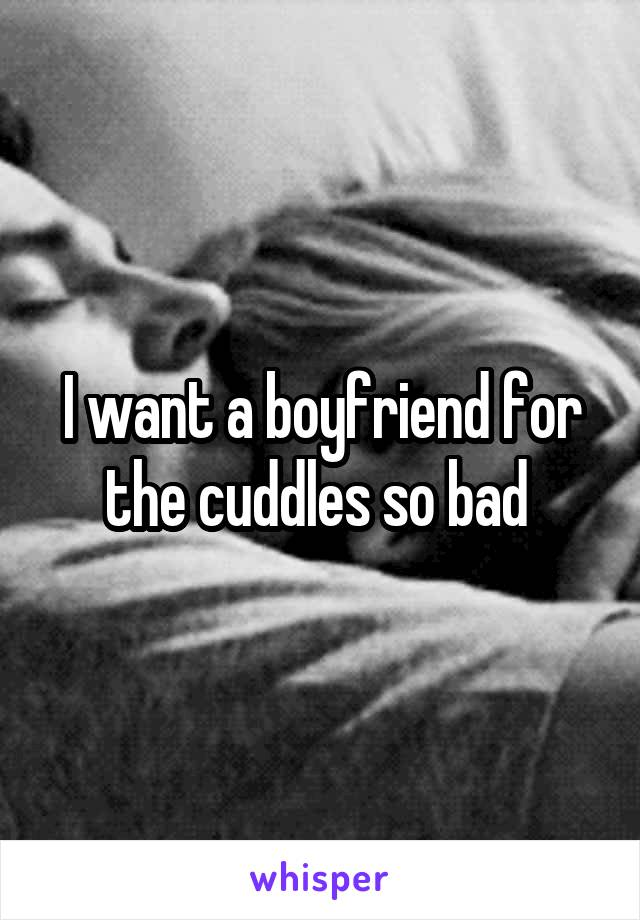 I want a boyfriend for the cuddles so bad