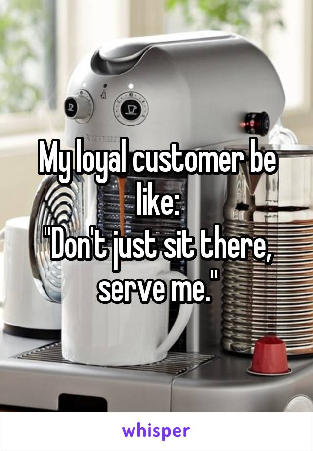 """My loyal customer be like: """"Don't just sit there, serve me."""""""