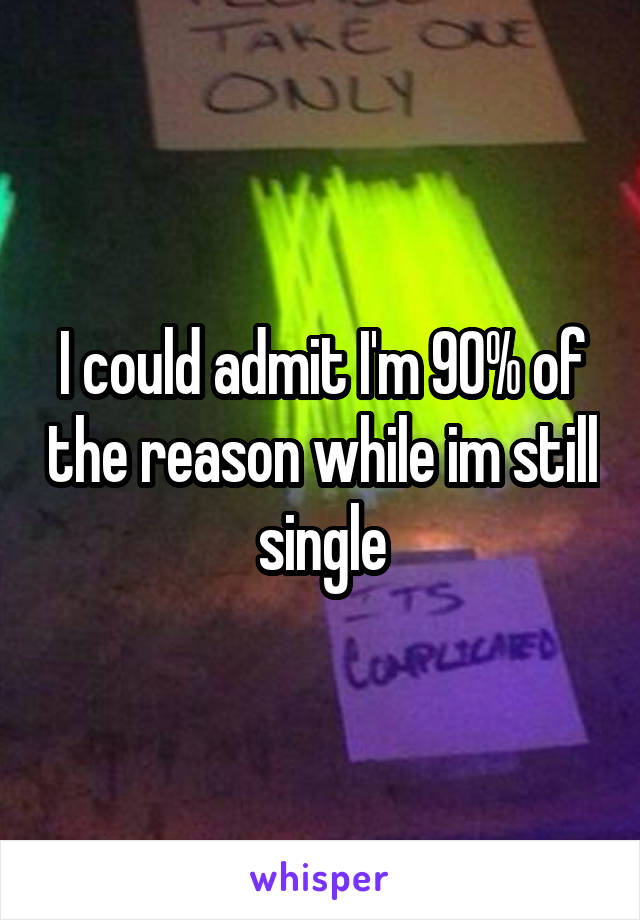 I could admit I'm 90% of the reason while im still single