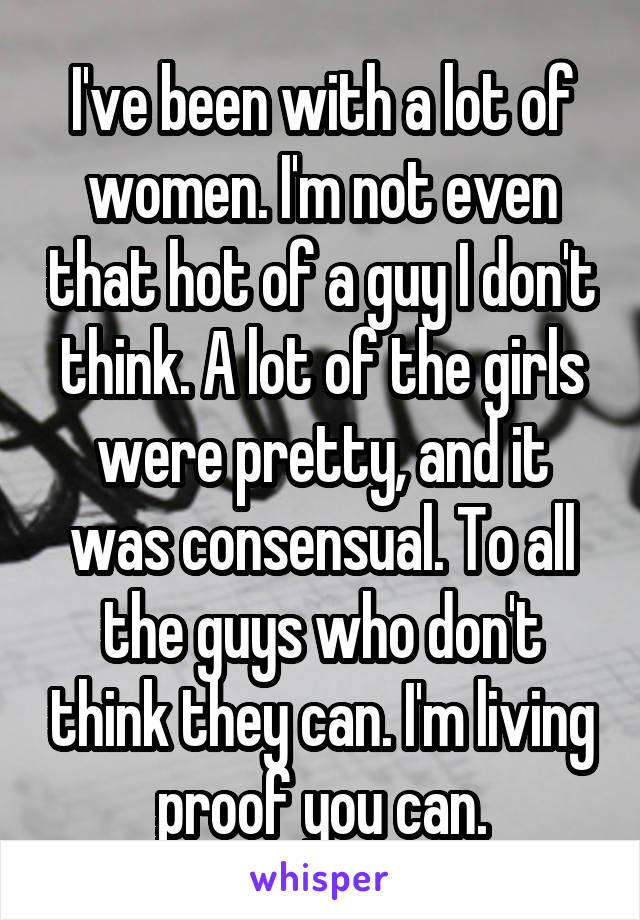 I've been with a lot of women. I'm not even that hot of a guy I don't think. A lot of the girls were pretty, and it was consensual. To all the guys who don't think they can. I'm living proof you can.