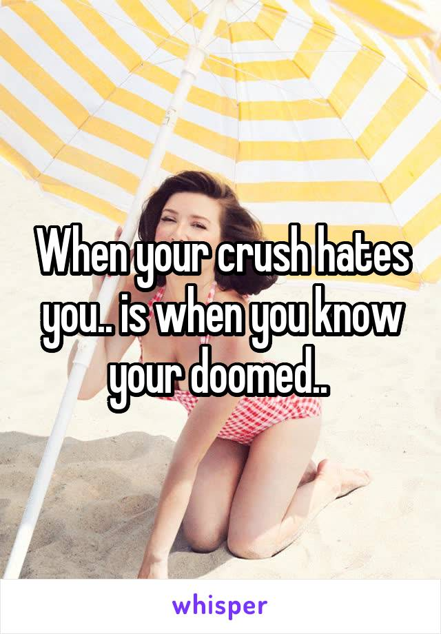 When your crush hates you.. is when you know your doomed..