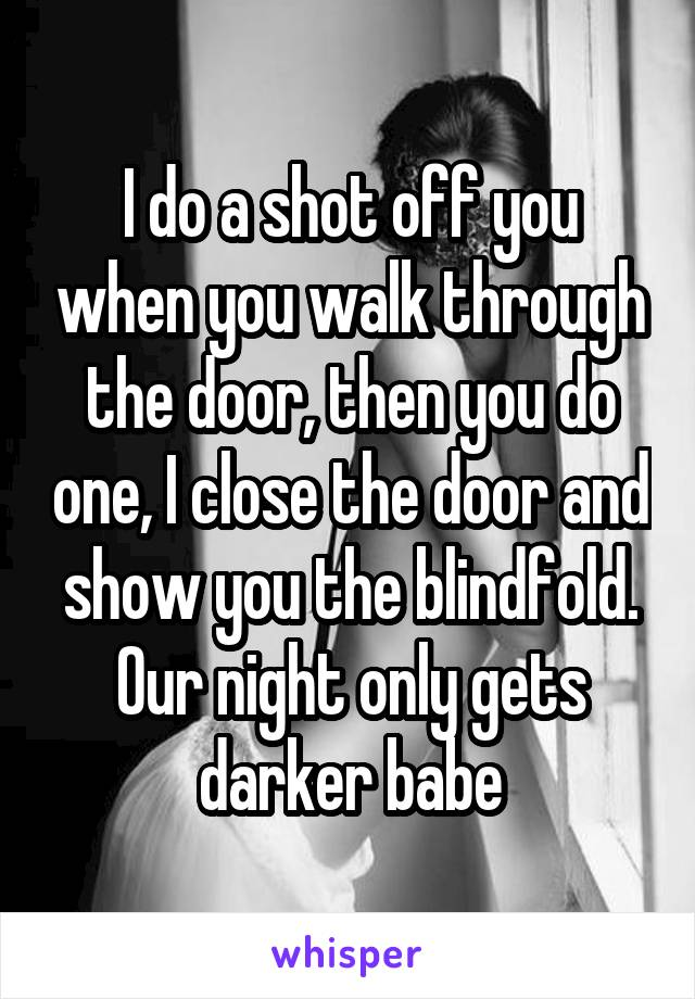 I do a shot off you when you walk through the door, then you do one, I close the door and show you the blindfold. Our night only gets darker babe