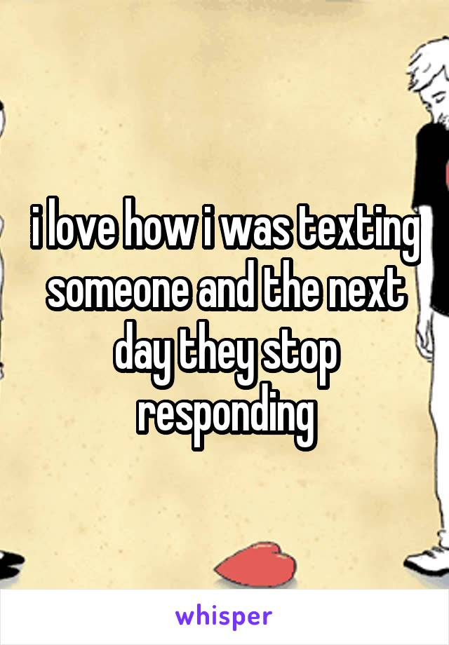 i love how i was texting someone and the next day they stop responding
