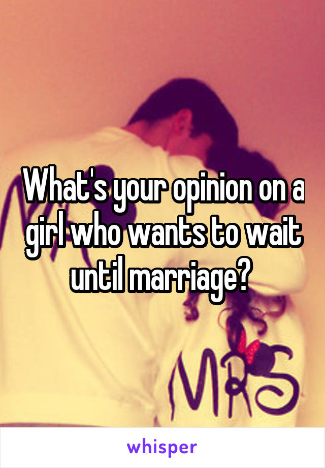 What's your opinion on a girl who wants to wait until marriage?