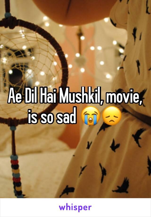 Ae Dil Hai Mushkil, movie, is so sad 😭😞