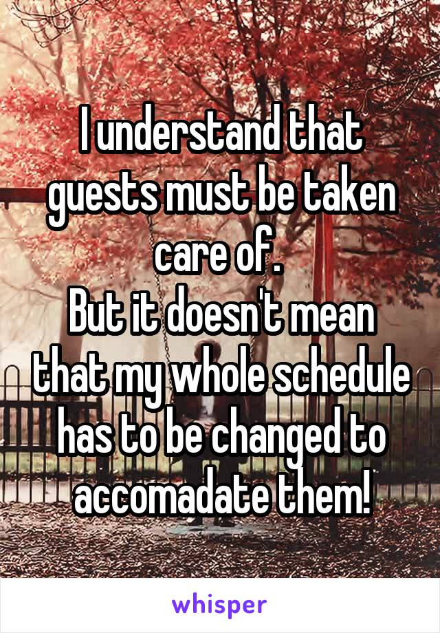 I understand that guests must be taken care of.  But it doesn't mean that my whole schedule has to be changed to accomadate them!