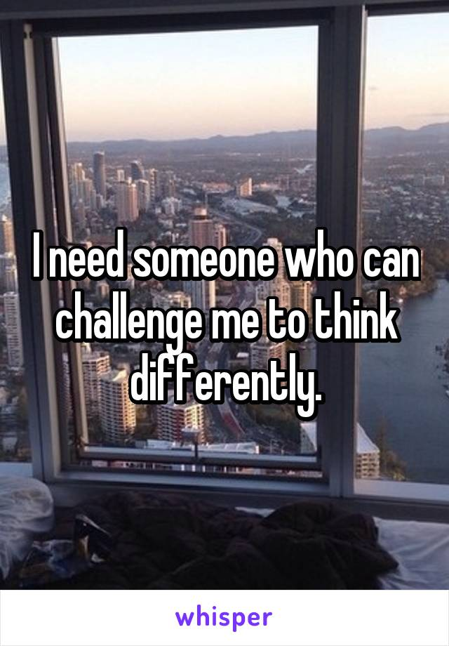 I need someone who can challenge me to think differently.