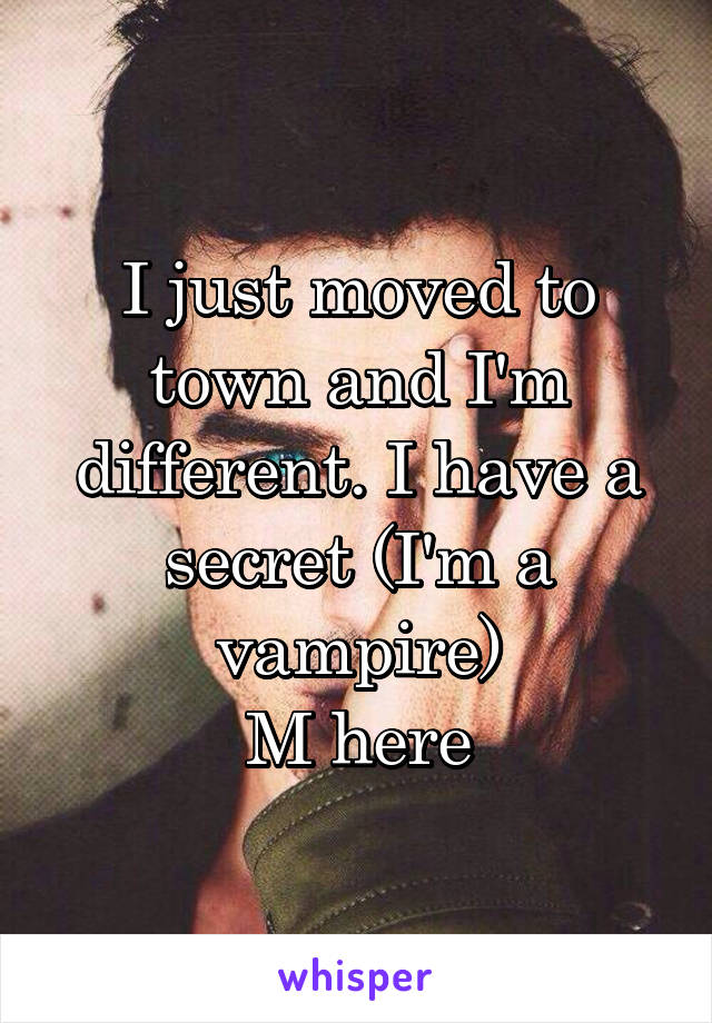 I just moved to town and I'm different. I have a secret (I'm a vampire) M here
