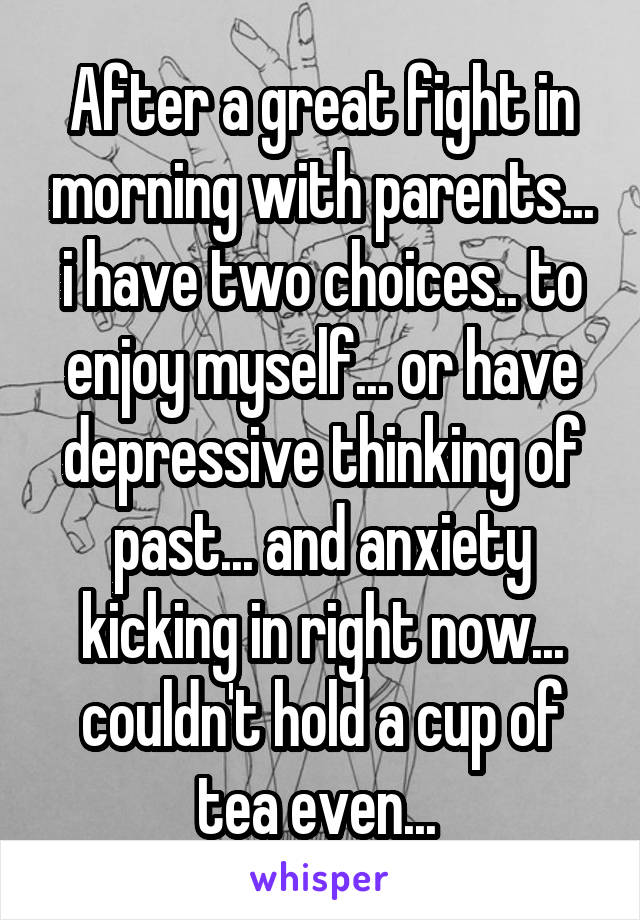 After a great fight in morning with parents... i have two choices.. to enjoy myself... or have depressive thinking of past... and anxiety kicking in right now... couldn't hold a cup of tea even...