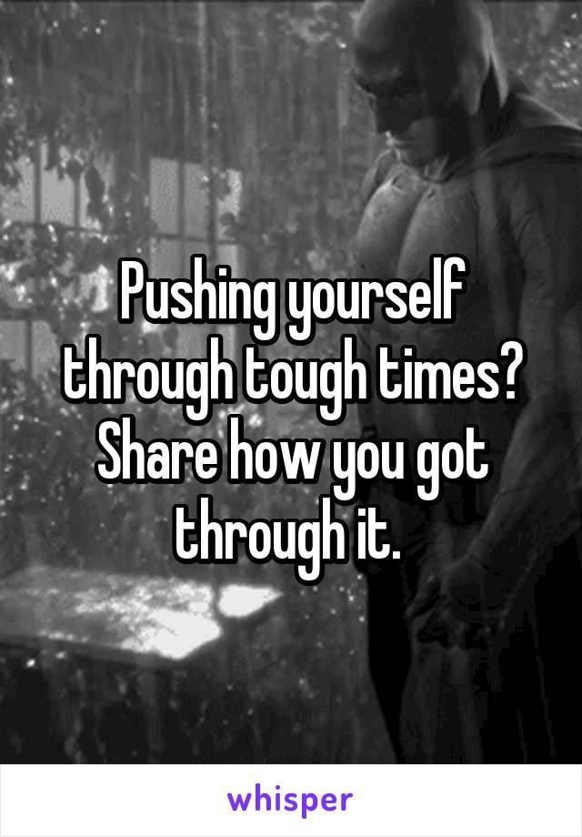 Pushing yourself through tough times? Share how you got through it.