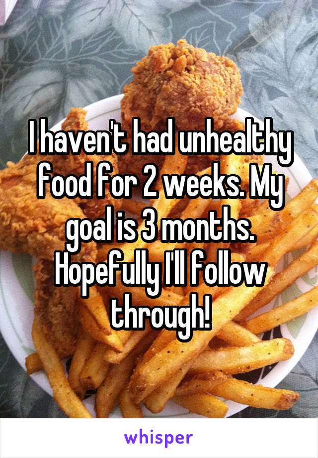 I haven't had unhealthy food for 2 weeks. My goal is 3 months. Hopefully I'll follow through!