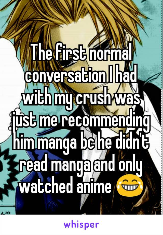 The first normal conversation I had with my crush was just me recommending him manga bc he didn't read manga and only watched anime 😂