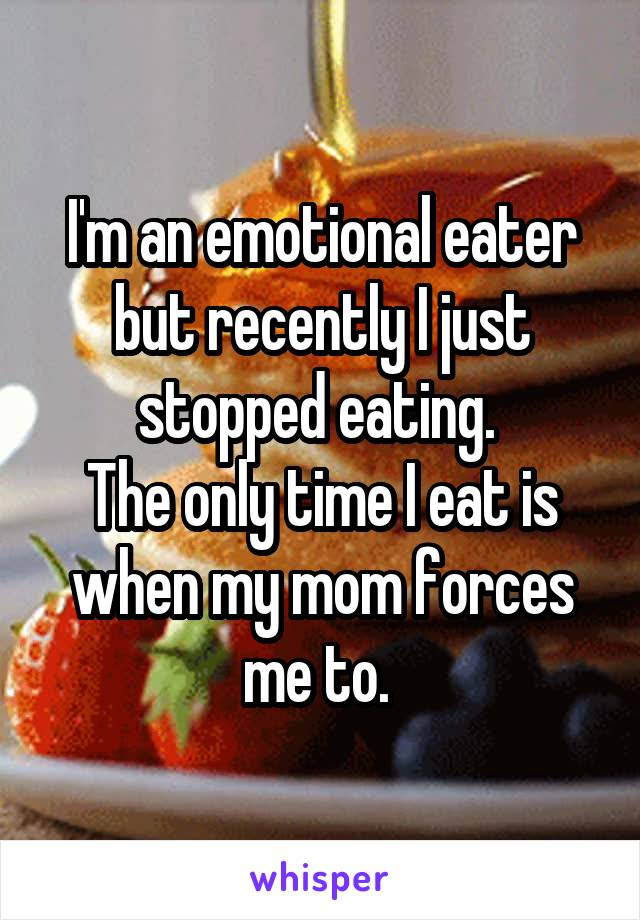 I'm an emotional eater but recently I just stopped eating.  The only time I eat is when my mom forces me to.