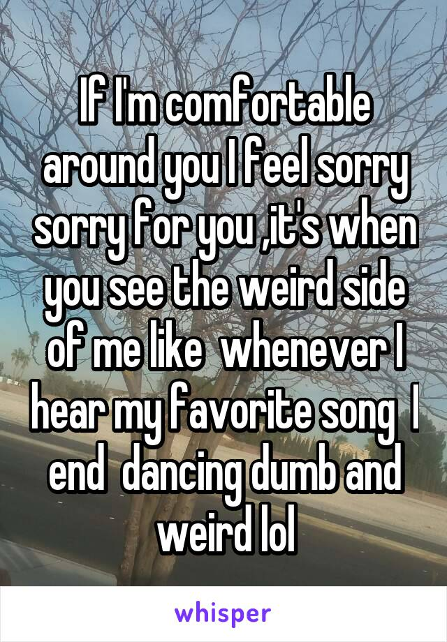 If I'm comfortable around you I feel sorry sorry for you ,it's when you see the weird side of me like  whenever I hear my favorite song  I end  dancing dumb and weird lol