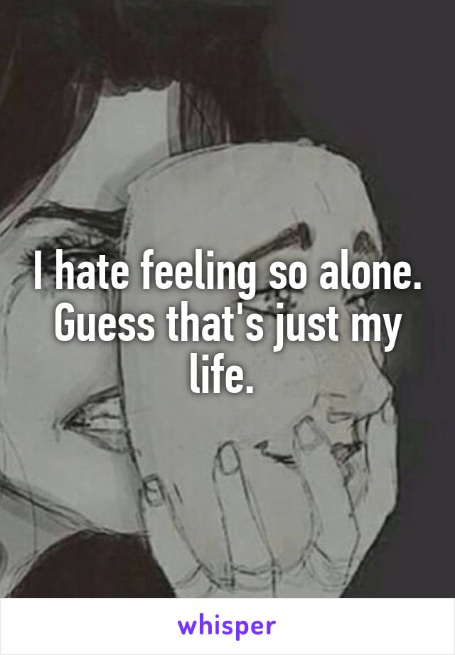 I hate feeling so alone. Guess that's just my life.