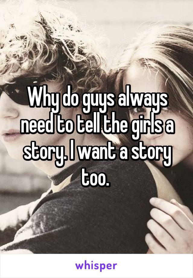 Why do guys always need to tell the girls a story. I want a story too.