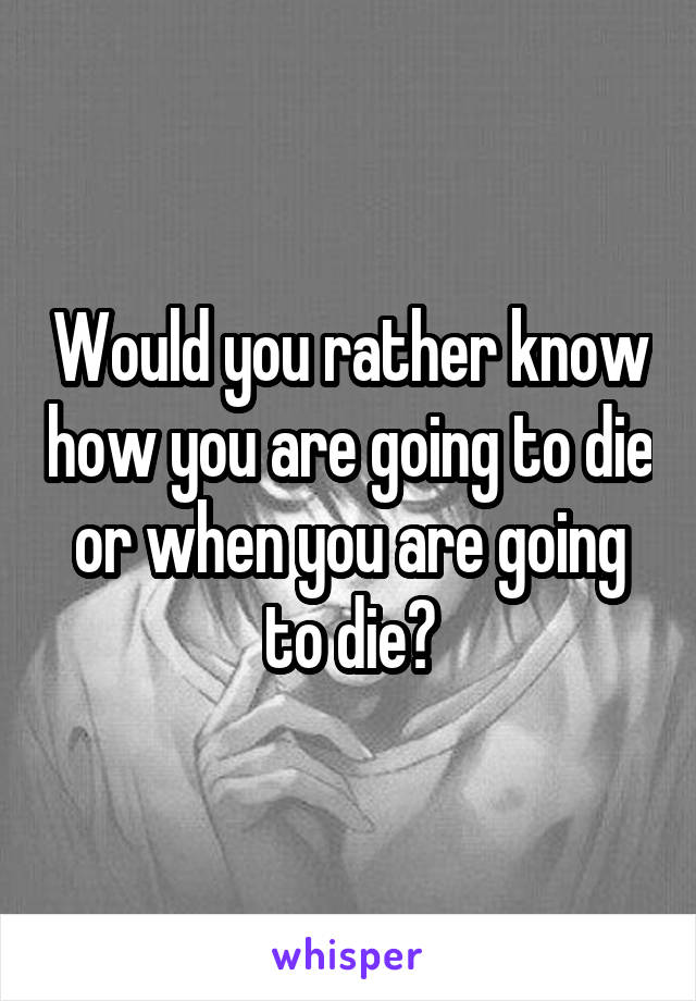 Would you rather know how you are going to die or when you are going to die?