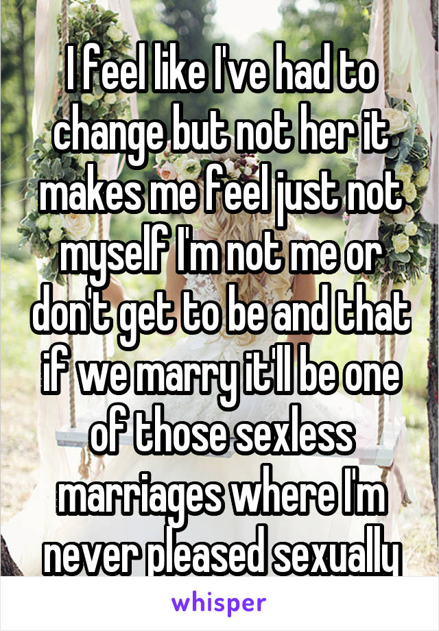 I feel like I've had to change but not her it makes me feel just not myself I'm not me or don't get to be and that if we marry it'll be one of those sexless marriages where I'm never pleased sexually