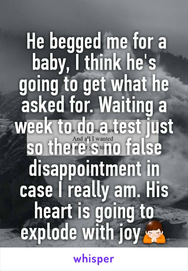 He begged me for a baby, I think he's going to get what he asked for. Waiting a week to do a test just so there's no false disappointment in case I really am. His heart is going to explode with joy🙏