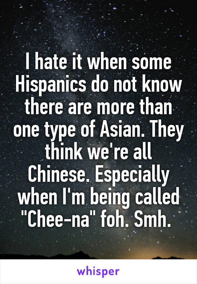 """I hate it when some Hispanics do not know there are more than one type of Asian. They think we're all Chinese. Especially when I'm being called """"Chee-na"""" foh. Smh."""